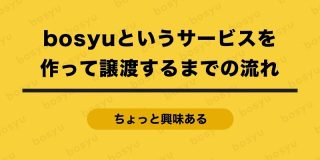 bosyuというサービスを作って譲渡するまでの流れ|坪田 朋