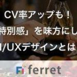 CV率アップも!「特別感」を味方にしたUI/UXデザインとは?|ferret