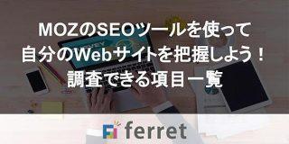 MOZのSEOツールを使って自分のWebサイトを把握しよう!調査できる項目一覧|ferret