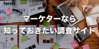 マーケティング業務に役立つ!知っておきたい優良調査サイト6選|ferret