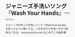 ジャニーズ手洗いソング『Wash Your Hands』のおかげで指紋なくなる - kansou