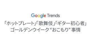 「ホットプレート」「歌舞伎」「ギター 初心者」Googleトレンドに見るゴールデンウイークおこもり事情|Think with Google