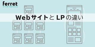 集客方法や目的が違う!WebサイトとLP(ランディングページ)の違いとは?|ferret
