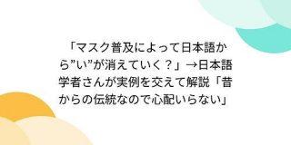 「マスク普及によって日本語から『い』が消えていく?」→日本語学者さんが実例を交えて解説「昔からの伝統なので心配いらない」 - Togetter
