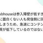 Clubhouseは参入障壁が低すぎて特に面白くない人も発信側に回ってしまうため、急速にコンテンツの質が低下しているのではないか – Togetter