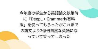 今年度の学生から英語論文執筆時に「DeepL + Grammarly有料版」を使ってもらったがこれまでの論文より2億倍自然な英語になっていて笑ってしまった - Togetter