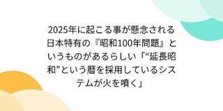 2025年に起こる事が懸念される日本特有の『昭和100年問題』というものがあるらしい「延長昭和という暦を採用しているシステムが火を噴く」 - Togetter